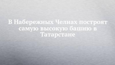В Набережных Челнах построят самую высокую башню в Татарстане