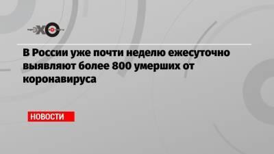 В России уже почти неделю ежесуточно выявляют более 800 умерших от коронавируса