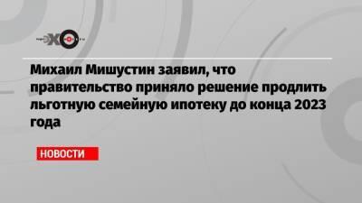 Михаил Мишустин заявил, что правительство приняло решение продлить льготную семейную ипотеку до конца 2023 года