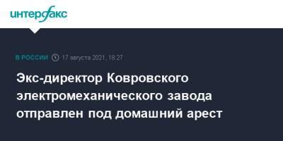Экс-директор Ковровского электромеханического завода отправлен под домашний арест