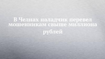 В Челнах наладчик перевел мошенникам свыше миллиона рублей
