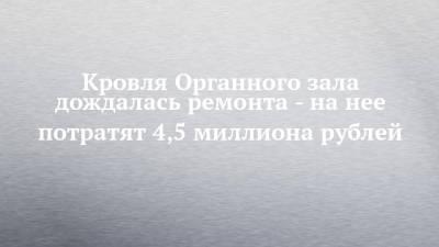 Кровля Органного зала дождалась ремонта - на нее потратят 4,5 миллиона рублей