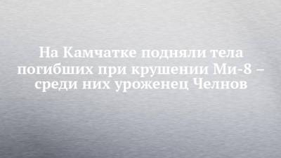 На Камчатке подняли тела погибших при крушении Ми-8 – среди них уроженец Челнов