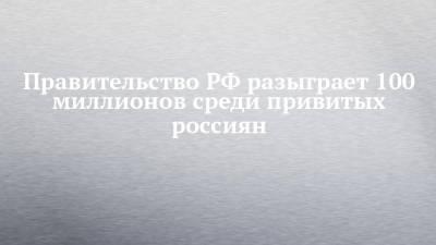 Правительство РФ разыграет 100 миллионов среди привитых россиян