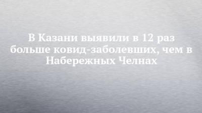 В Казани выявили в 12 раз больше ковид-заболевших, чем в Набережных Челнах