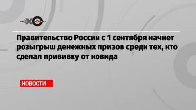 Правительство России с 1 сентября начнет розыгрыш денежных призов среди тех, кто сделал прививку от ковида