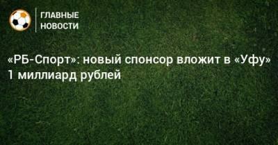 «РБ-Спорт»: новый спонсор вложит в «Уфу» 1 миллиард рублей