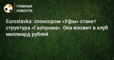 Eurostavka: спонсором «Уфы» станет структура «Газпрома». Она вложит в клуб миллиард рублей