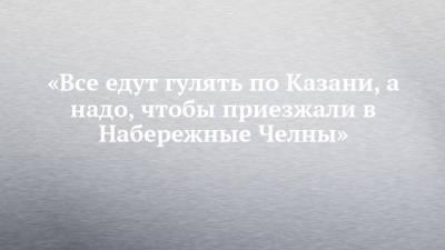«Все едут гулять по Казани, а надо, чтобы приезжали в Набережные Челны»