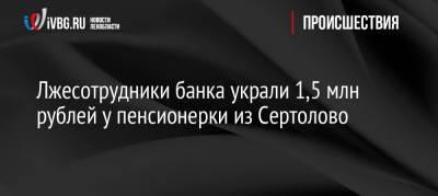 Лжесотрудники банка украли 1,5 млн рублей у пенсионерки из Сертолово