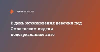 В день исчезновения девочки под Смоленском видели подозрительное авто