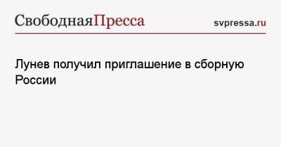 Лунев получил приглашение в сборную России