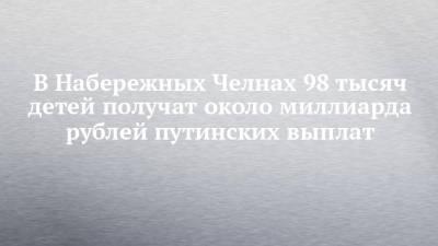 В Набережных Челнах 98 тысяч детей получат около миллиарда рублей путинских выплат