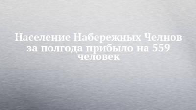 Население Набережных Челнов за полгода прибыло на 559 человек