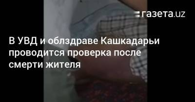 В УВД и облздраве Кашкадарьи проводится проверка после смерти жителя