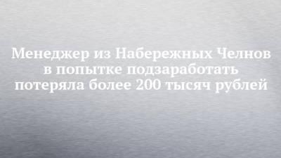Менеджер из Набережных Челнов в попытке подзаработать потеряла более 200 тысяч рублей