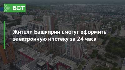 Жители Башкирии смогут оформить электронную ипотеку за 24 часа