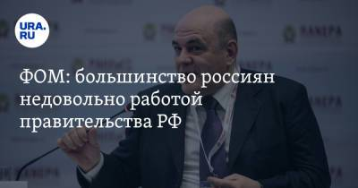 ФОМ: большинство россиян недовольно работой правительства РФ. Скрин