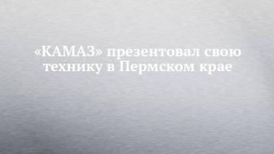 «КАМАЗ» презентовал свою технику в Пермском крае