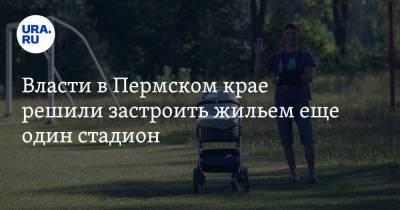 Власти в Пермском крае решили застроить жильем еще один стадион