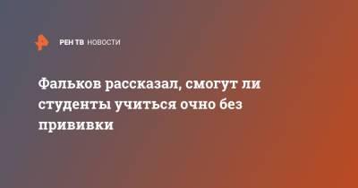Фальков рассказал, смогут ли студенты учиться очно без прививки
