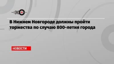В Нижнем Новгороде должны пройти торжества по случаю 800-летия города