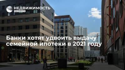Российские банки планируют удвоить выдачу семейной ипотеки в 2021 году