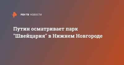 """Путин осматривает парк """"Швейцария"""" в Нижнем Новгороде"""