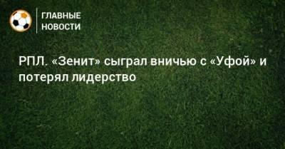 РПЛ. «Зенит» сыграл вничью с «Уфой» и потерял лидерство