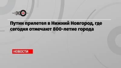 Путин прилетел в Нижний Новгород, где сегодня отмечают 800-летие города