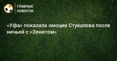«Уфа» показала эмоции Стукалова после ничьей с «Зенитом»