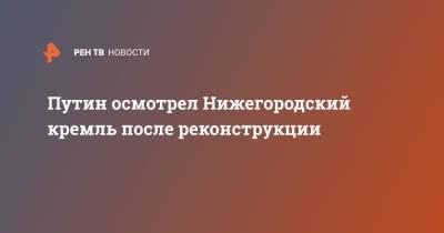 Путин осмотрел Нижегородский кремль после реконструкции