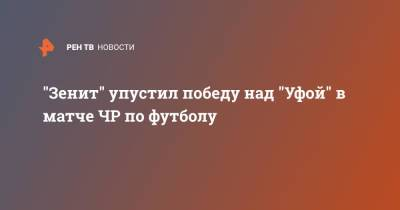"""""""Зенит"""" упустил победу над """"Уфой"""" в матче ЧР по футболу"""