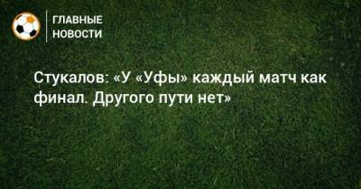 Стукалов: «У «Уфы» каждый матч как финал. Другого пути нет»