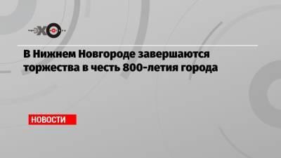 В Нижнем Новгороде завершаются торжества в честь 800-летия города