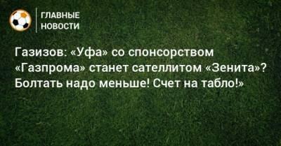 Газизов: «Уфа» со спонсорством «Газпрома» станет сателлитом «Зенита»? Болтать надо меньше! Счет на табло!»