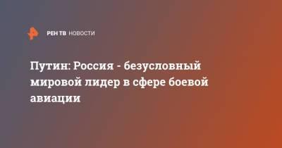 Путин: Россия - безусловный мировой лидер в сфере боевой авиации