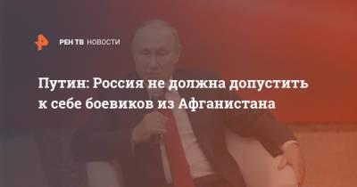 Путин: Россия не должна допустить к себе боевиков из Афганистана