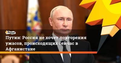 Путин: Россия не хочет повторения ужасов, происходящих сейчас в Афганистане