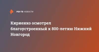 Кириенко осмотрел благоустроенный к 800-летию Нижний Новгород