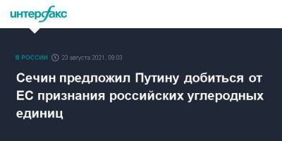 Сечин предложил Путину добиться от ЕС признания российских углеродных единиц