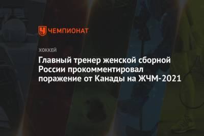 Главный тренер женской сборной России прокомментировал поражение от Канады на ЖЧМ-2021