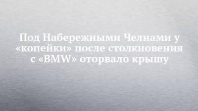 Под Набережными Челнами у «копейки» после столкновения с «BMW» оторвало крышу