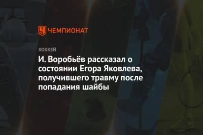 И. Воробьёв рассказал о состоянии Егора Яковлева, получившего травму после попадания шайбы