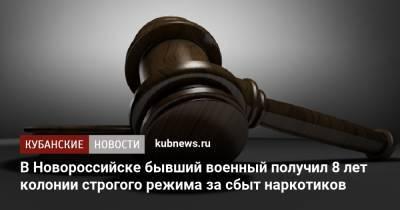 В Новороссийске бывший военный получил 8 лет колонии строгого режима за сбыт наркотиков