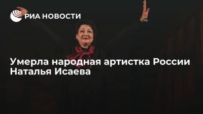 Народная артистка России Наталья Исаева умерла на 61-м году жизни