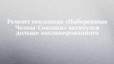 Ремонт теплохода «Набережные Челны-Соколки» затянулся дольше запланированного