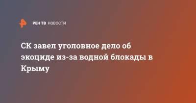 СК завел уголовное дело об экоциде из-за водной блокады в Крыму