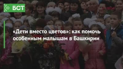 «Дети вместо цветов»: как помочь особенным малышам в Башкирии