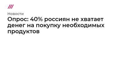 Опрос: 40% россиян не хватает денег на покупку необходимых продуктов